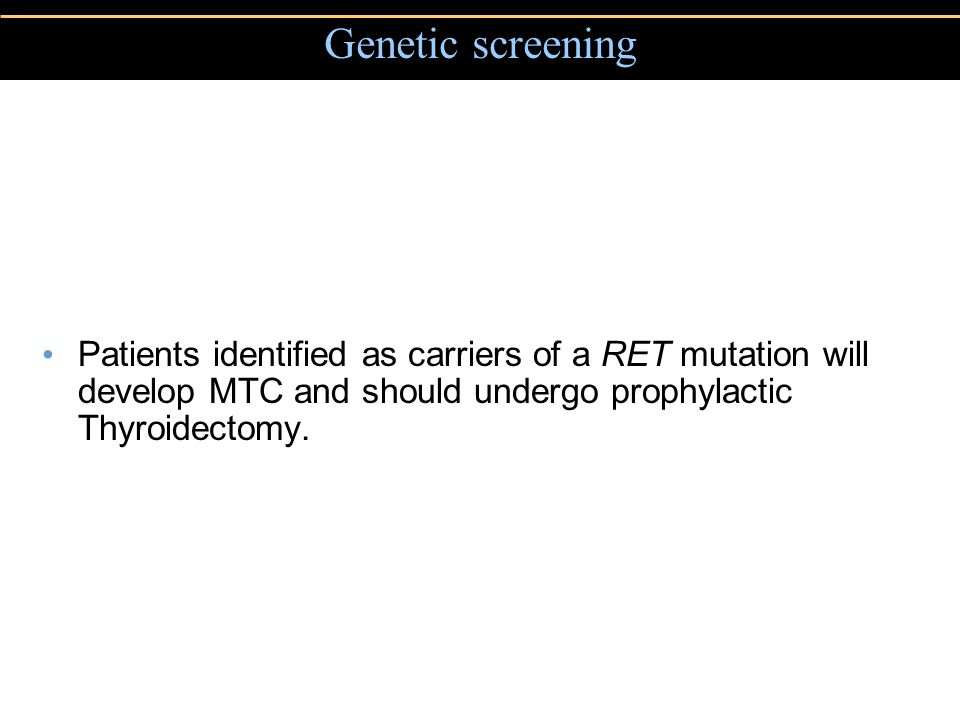 Copyright © 2004 Pearson Education, Inc., publishing as Benjamin Cummings Genetic screening Patients identified as carriers of a RET mutation will develop MTC and should undergo prophylactic Thyroidectomy.