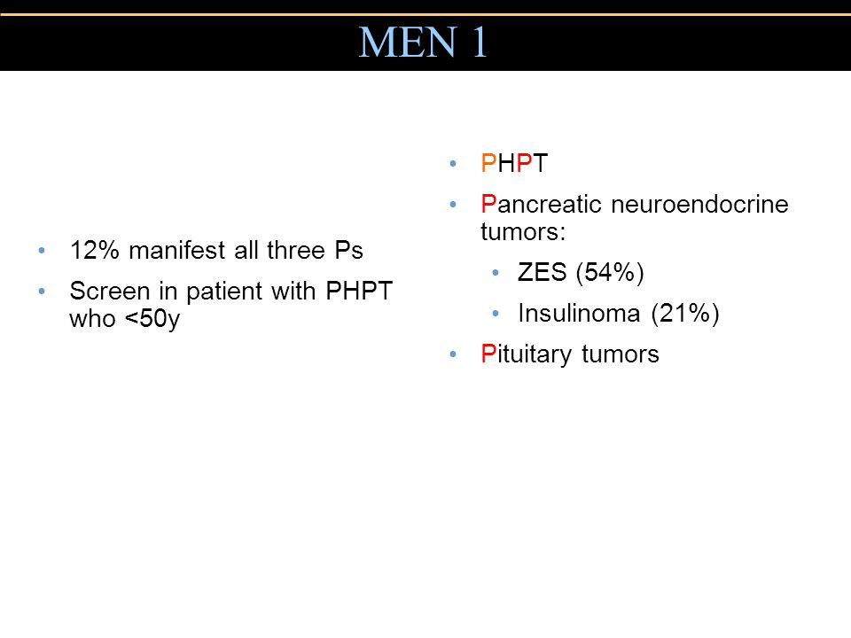 Copyright © 2004 Pearson Education, Inc., publishing as Benjamin Cummings MEN 1 12% manifest all three Ps Screen in patient with PHPT who <50y PHPT Pancreatic neuroendocrine tumors: ZES (54%) Insulinoma (21%) Pituitary tumors mm