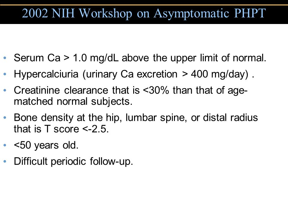 Copyright © 2004 Pearson Education, Inc., publishing as Benjamin Cummings 2002 NIH Workshop on Asymptomatic PHPT Serum Ca > 1.0 mg/dL above the upper limit of normal.