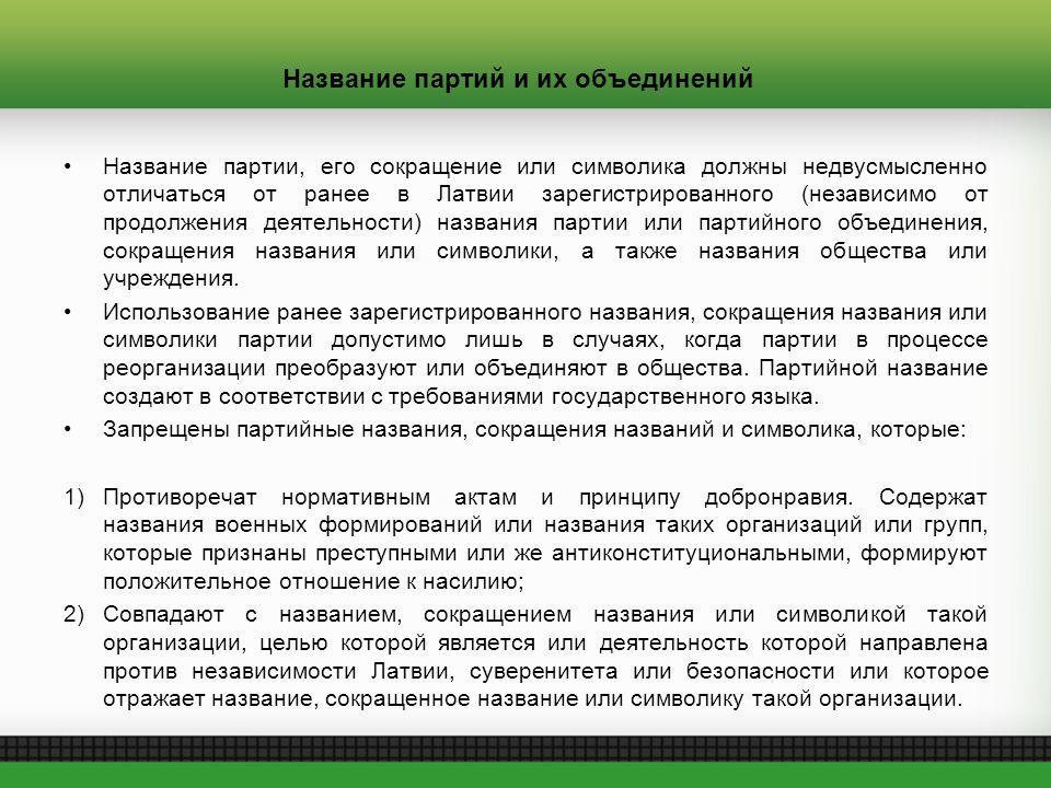 Название партий и их объединений Название партии, его сокращение или символика должны недвусмысленно отличаться от ранее в Латвии зарегистрированного (независимо от продолжения деятельности) названия партии или партийного объединения, сокращения названия или символики, а также названия общества или учреждения.