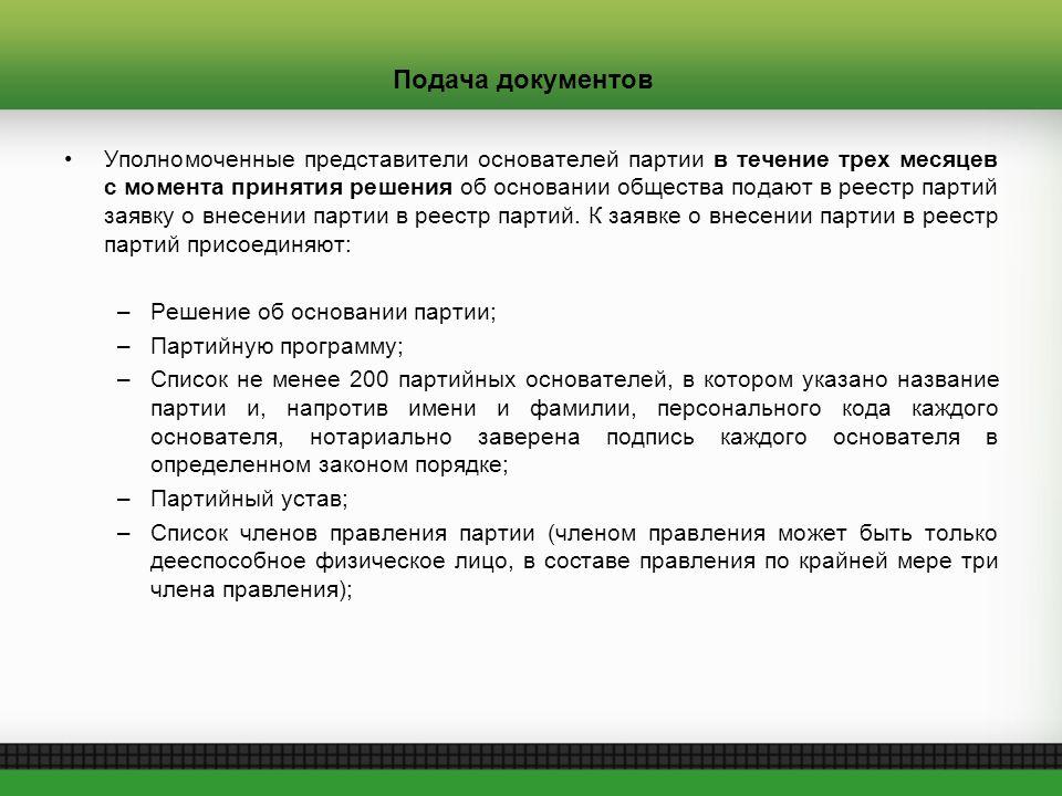 Подача документов Уполномоченные представители основателей партии в течение трех месяцев с момента принятия решения об основании общества подают в реестр партий заявку о внесении партии в реестр партий.