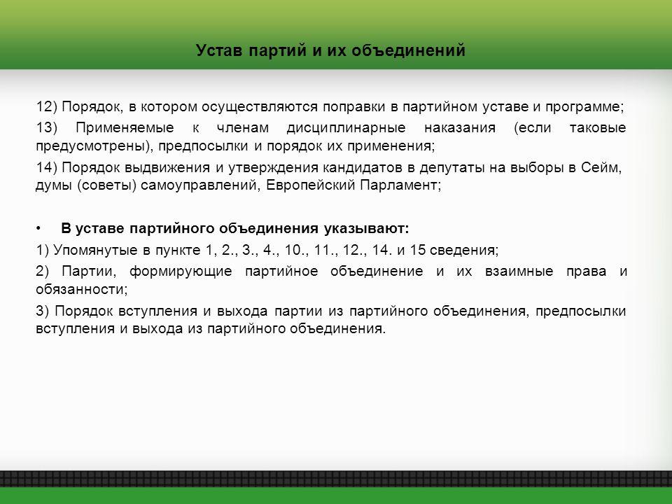 Устав партий и их объединений 12) Порядок, в котором осуществляются поправки в партийном уставе и программе; 13) Применяемые к членам дисциплинарные наказания (если таковые предусмотрены), предпосылки и порядок их применения; 14) Порядок выдвижения и утверждения кандидатов в депутаты на выборы в Сейм, думы (советы) самоуправлений, Европейский Парламент; В уставе партийного объединения указывают: 1) Упомянутые в пункте 1, 2., 3., 4., 10., 11., 12., 14.