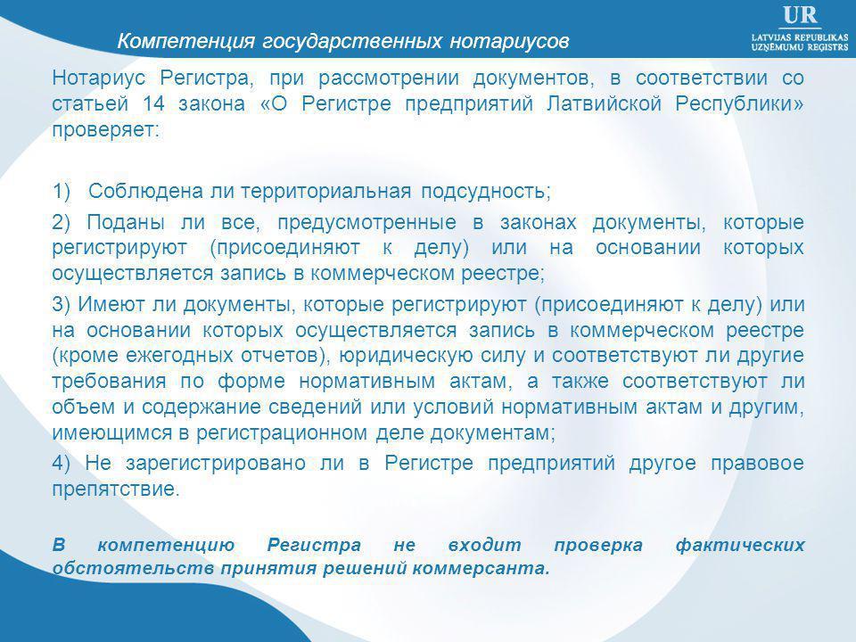Нотариус Регистра, при рассмотрении документов, в соответствии со статьей 14 закона «О Регистре предприятий Латвийской Республики» проверяет: 1) Соблюдена ли территориальная подсудность; 2) Поданы ли все, предусмотренные в законах документы, которые регистрируют (присоединяют к делу) или на основании которых осуществляется запись в коммерческом реестре; 3) Имеют ли документы, которые регистрируют (присоединяют к делу) или на основании которых осуществляется запись в коммерческом реестре (кроме ежегодных отчетов), юридическую силу и соответствуют ли другие требования по форме нормативным актам, а также соответствуют ли объем и содержание сведений или условий нормативным актам и другим, имеющимся в регистрационном деле документам; 4) Не зарегистрировано ли в Регистре предприятий другое правовое препятствие.