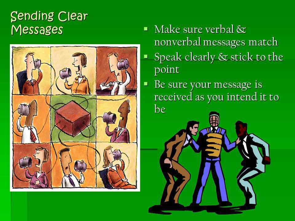 Sending Clear Messages  Make sure verbal & nonverbal messages match  Speak clearly & stick to the point  Be sure your message is received as you in