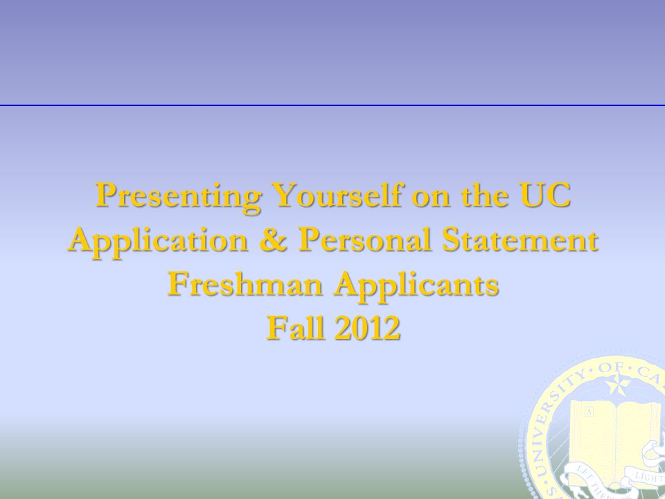Presenting Yourself on the UC Application & Personal Statement Freshman Applicants Fall 2012