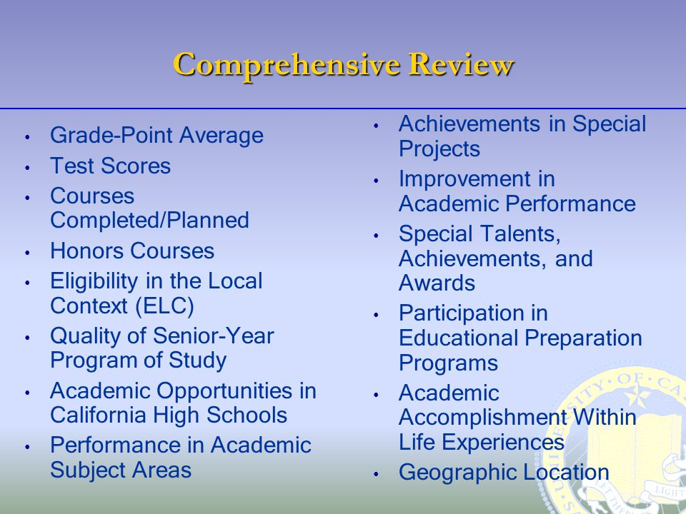 Comprehensive Review Grade-Point Average Test Scores Courses Completed/Planned Honors Courses Eligibility in the Local Context (ELC) Quality of Senior-Year Program of Study Academic Opportunities in California High Schools Performance in Academic Subject Areas Achievements in Special Projects Improvement in Academic Performance Special Talents, Achievements, and Awards Participation in Educational Preparation Programs Academic Accomplishment Within Life Experiences Geographic Location