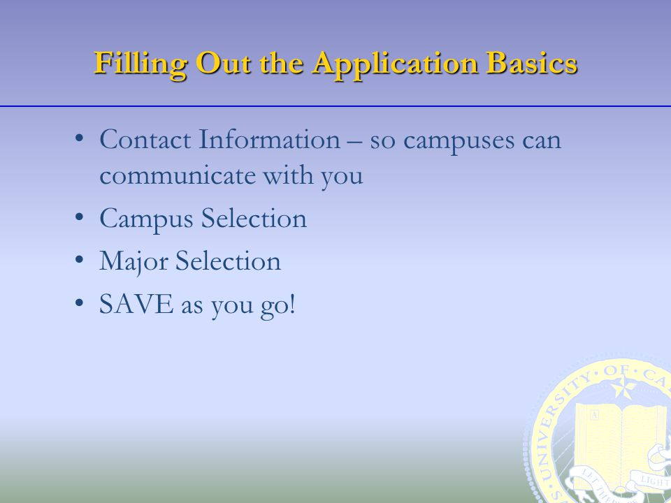 Filling Out the Application Basics Contact Information – so campuses can communicate with you Campus Selection Major Selection SAVE as you go!