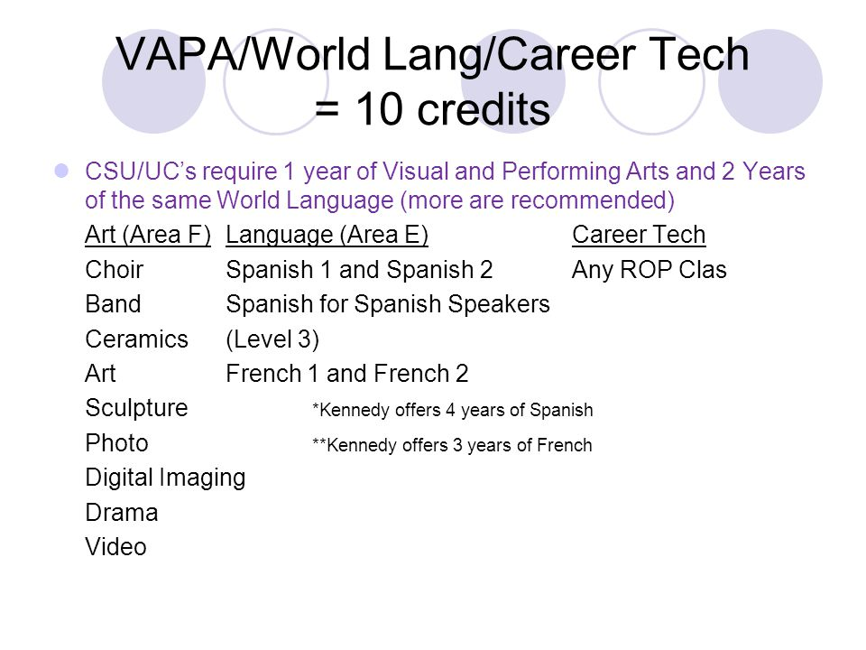 VAPA/World Lang/Career Tech = 10 credits CSU/UC's require 1 year of Visual and Performing Arts and 2 Years of the same World Language (more are recomm