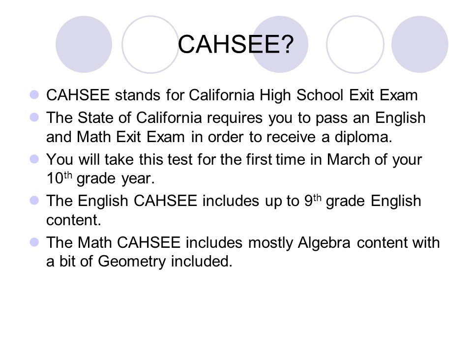 CAHSEE? CAHSEE stands for California High School Exit Exam The State of California requires you to pass an English and Math Exit Exam in order to rece