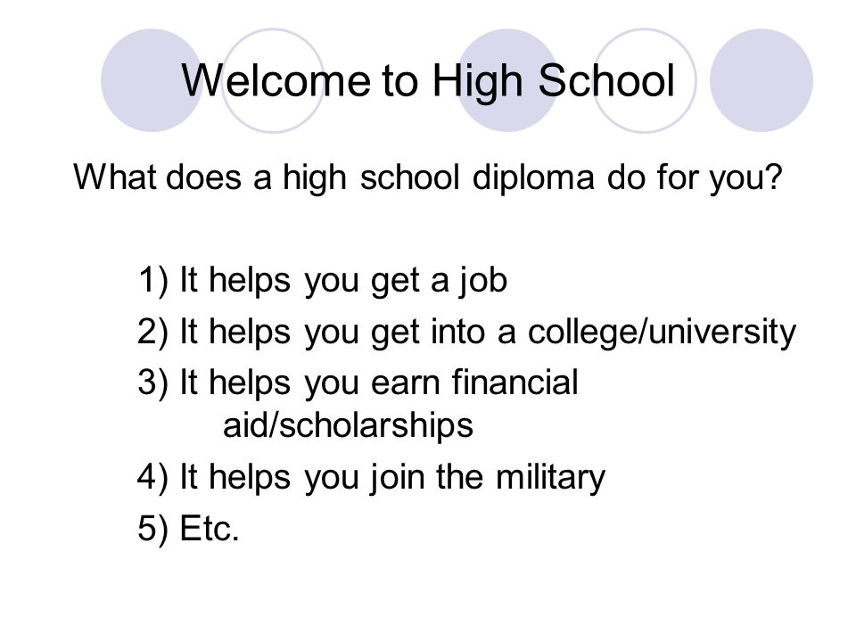Welcome to High School What does a high school diploma do for you? 1) It helps you get a job 2) It helps you get into a college/university 3) It helps