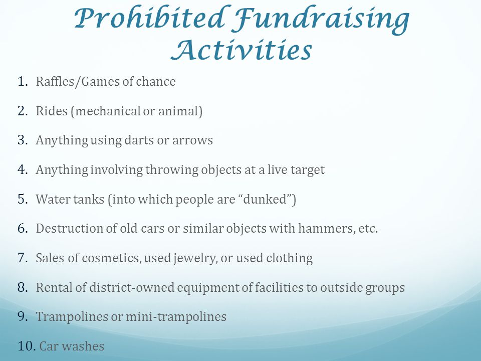 Prohibited Fundraising Activities 1. Raffles/Games of chance 2. Rides (mechanical or animal) 3. Anything using darts or arrows 4. Anything involving t