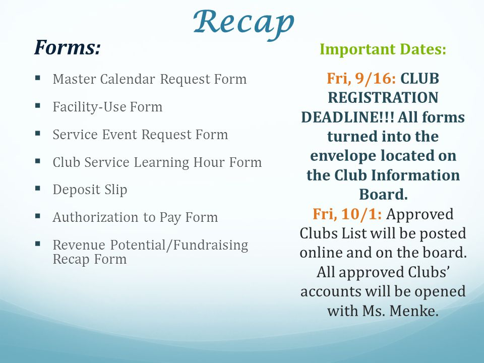 Recap Forms:  Master Calendar Request Form  Facility-Use Form  Service Event Request Form  Club Service Learning Hour Form  Deposit Slip  Authorization to Pay Form  Revenue Potential/Fundraising Recap Form Important Dates: Fri, 9/16: CLUB REGISTRATION DEADLINE!!.