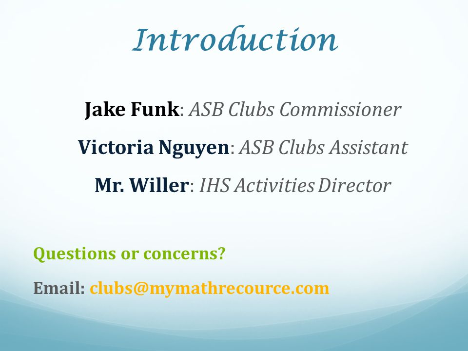 Introduction Jake Funk: ASB Clubs Commissioner Victoria Nguyen: ASB Clubs Assistant Mr. Willer: IHS Activities Director Questions or concerns? Email: