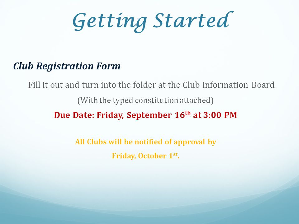 Getting Started Club Registration Form Fill it out and turn into the folder at the Club Information Board (With the typed constitution attached) Due D