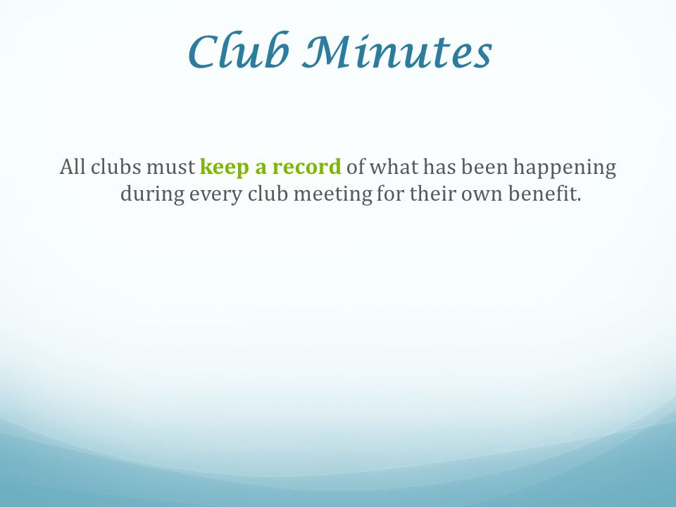 Club Minutes All clubs must keep a record of what has been happening during every club meeting for their own benefit.