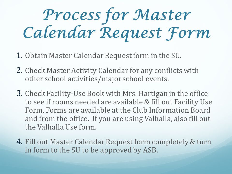 Process for Master Calendar Request Form 1. Obtain Master Calendar Request form in the SU. 2. Check Master Activity Calendar for any conflicts with ot