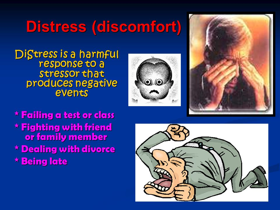 Distress (discomfort) DiStress is a harmful response to a stressor that produces negative events * Failing a test or class * Fighting with friend or family member * Dealing with divorce * Being late
