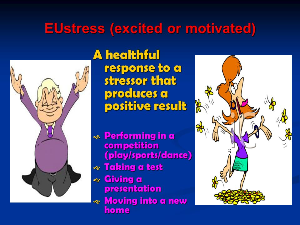 EUstress (excited or motivated) A healthful response to a stressor that produces a positive result  Performing in a competition (play/sports/dance)  Taking a test  Giving a presentation  Moving into a new home