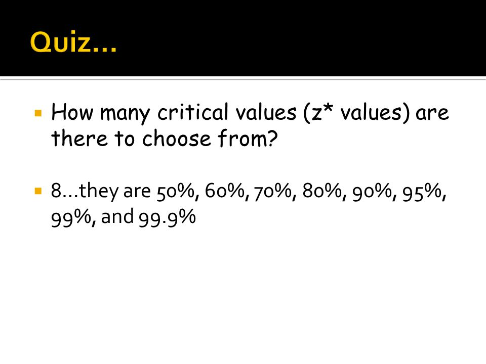  How many critical values (z* values) are there to choose from?  8…they are 50%, 60%, 70%, 80%, 90%, 95%, 99%, and 99.9%