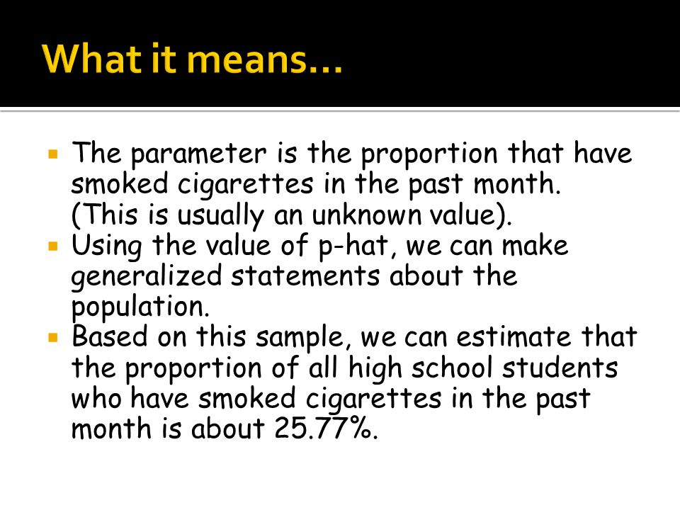  The parameter is the proportion that have smoked cigarettes in the past month. (This is usually an unknown value).  Using the value of p-hat, we ca