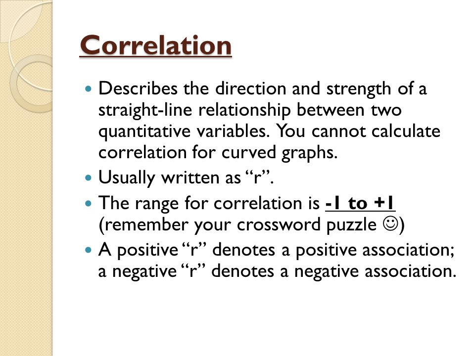 Correlation Describes the direction and strength of a straight-line relationship between two quantitative variables.