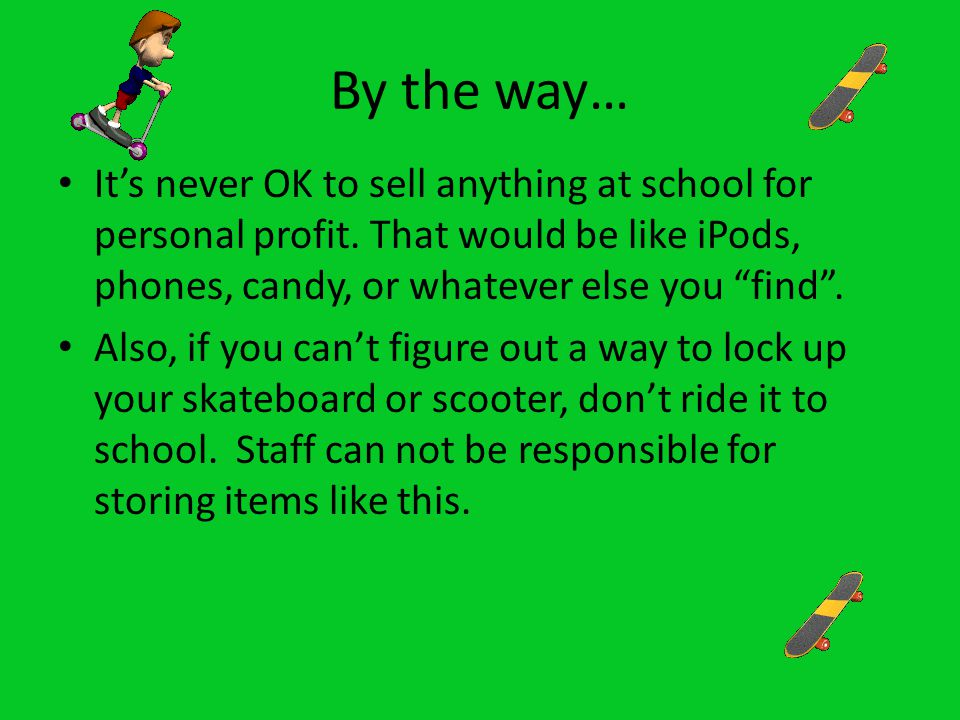 TOP 10 LIST But certainly not the only reasons for getting in trouble Dangerous items/ toy weapons Fighting Skipping class, school or any disciplinary action Bad mouthing people, jokes, rumors, bullying, harassing… Using the internet or phone to hurt or threaten people Threatening anyone – verbally or physically, directly or indirectly Not keeping your hands to yourself Taking anything that doesn't belong to you Arriving to class or school late Just playing with anyone or anything.