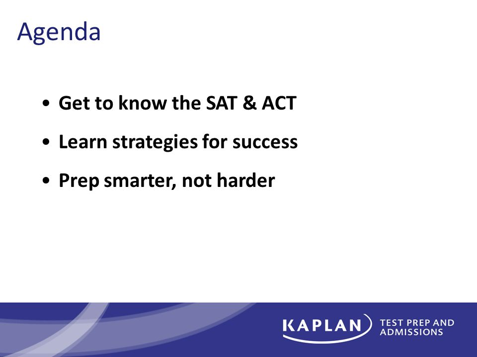 Agenda Get to know the SAT & ACT Learn strategies for success Prep smarter, not harder