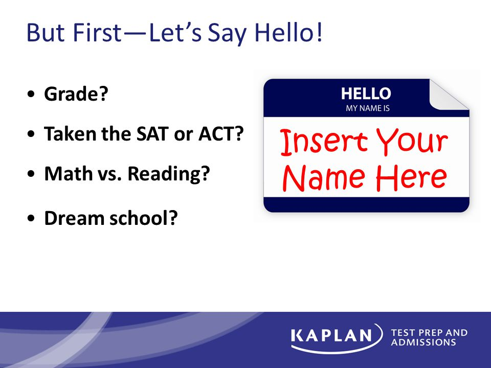 But First—Let's Say Hello. Grade. Taken the SAT or ACT.