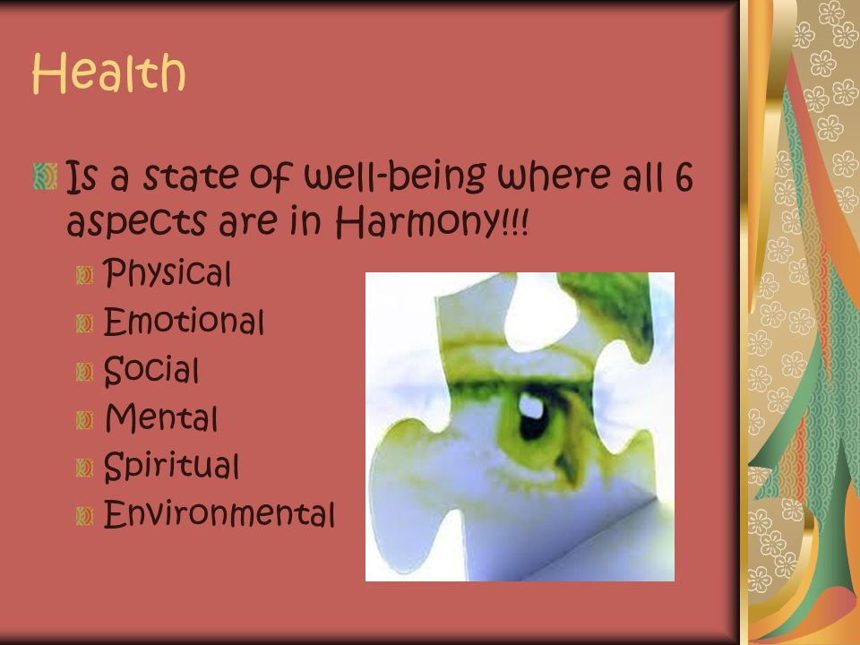 Health Is a state of well-being where all 6 aspects are in Harmony!!! Physical Emotional Social Mental Spiritual Environmental