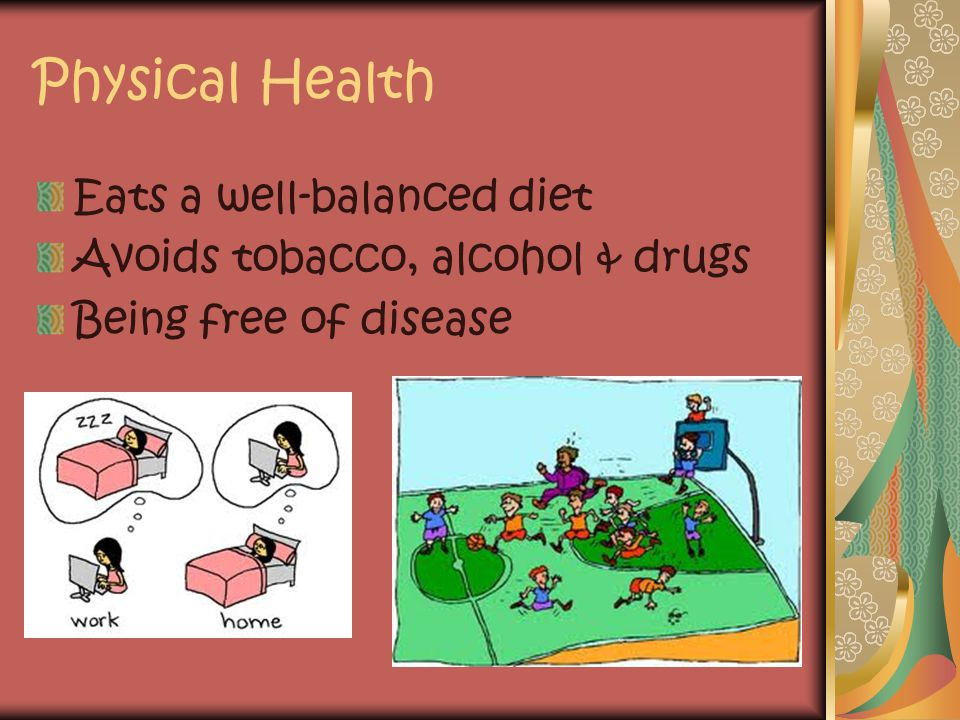 Physical Health Eats a well-balanced diet Avoids tobacco, alcohol & drugs Being free of disease