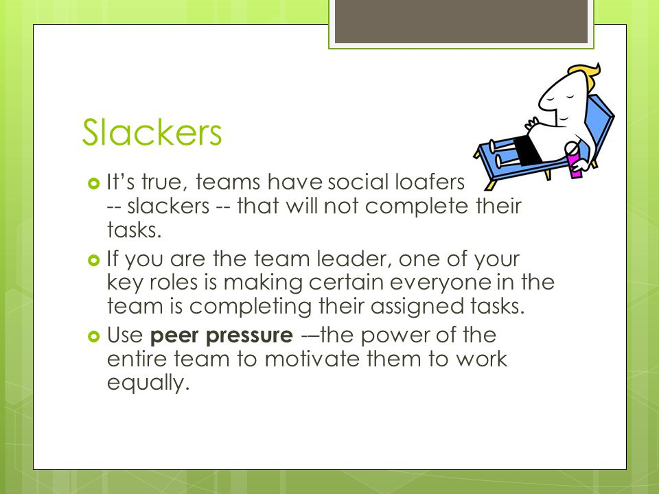 Slackers  It's true, teams have social loafers -- slackers -- that will not complete their tasks.