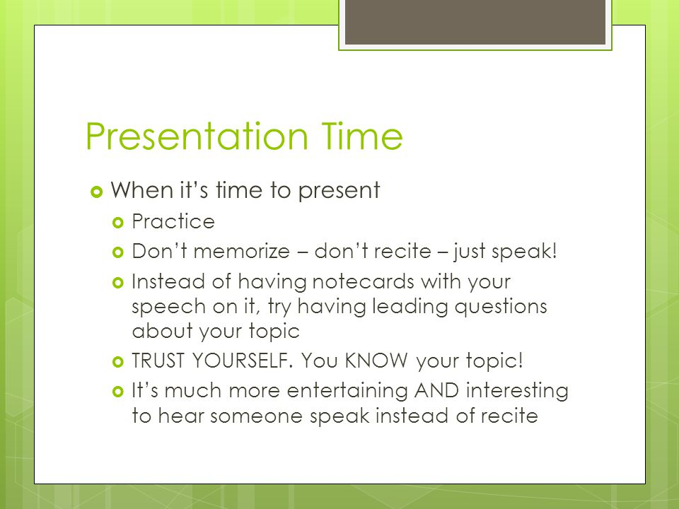 Presentation Time  When it's time to present  Practice  Don't memorize – don't recite – just speak.