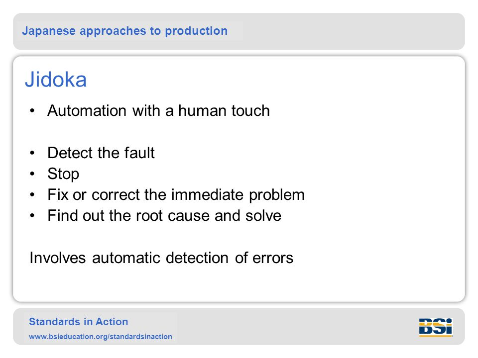 Japanese approaches to production Standards in Action www.bsieducation.org/standardsinaction Jidoka Automation with a human touch Detect the fault Stop Fix or correct the immediate problem Find out the root cause and solve Involves automatic detection of errors