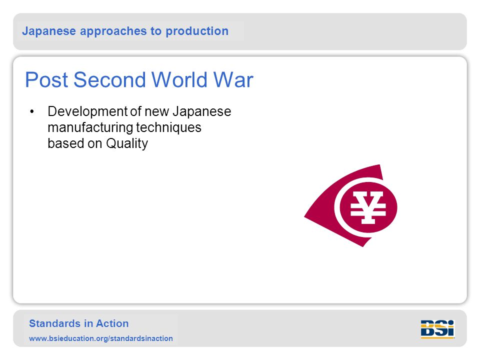 Japanese approaches to production Standards in Action www.bsieducation.org/standardsinaction Post Second World War Development of new Japanese manufacturing techniques based on Quality