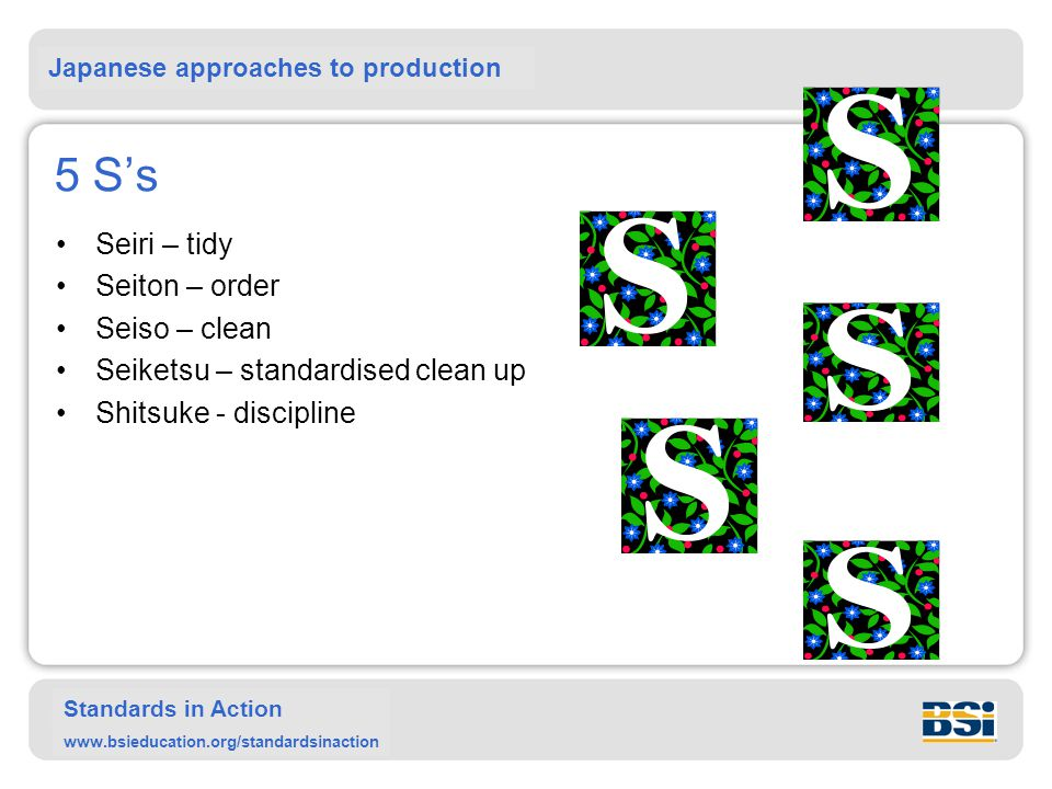 Japanese approaches to production Standards in Action www.bsieducation.org/standardsinaction 5 S's Seiri – tidy Seiton – order Seiso – clean Seiketsu – standardised clean up Shitsuke - discipline