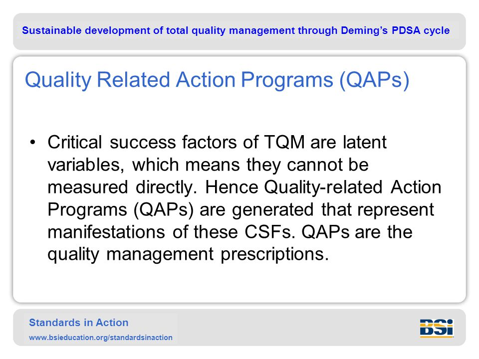 Sustainable development of total quality management through Deming's PDSA cycle Standards in Action www.bsieducation.org/standardsinaction Quality Related Action Programs (QAPs) Critical success factors of TQM are latent variables, which means they cannot be measured directly.