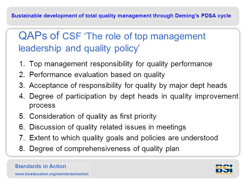 Sustainable development of total quality management through Deming's PDSA cycle Standards in Action www.bsieducation.org/standardsinaction QAPs of CSF 'The role of top management leadership and quality policy' 1.Top management responsibility for quality performance 2.Performance evaluation based on quality 3.Acceptance of responsibility for quality by major dept heads 4.Degree of participation by dept heads in quality improvement process 5.Consideration of quality as first priority 6.Discussion of quality related issues in meetings 7.Extent to which quality goals and policies are understood 8.Degree of comprehensiveness of quality plan