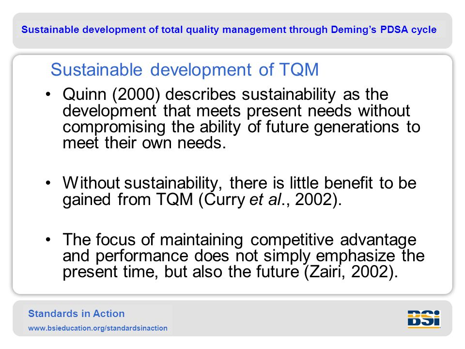 Sustainable development of total quality management through Deming's PDSA cycle Standards in Action www.bsieducation.org/standardsinaction Sustainable development of TQM Quinn (2000) describes sustainability as the development that meets present needs without compromising the ability of future generations to meet their own needs.