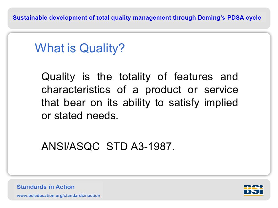 Sustainable development of total quality management through Deming's PDSA cycle Standards in Action www.bsieducation.org/standardsinaction What is Quality.