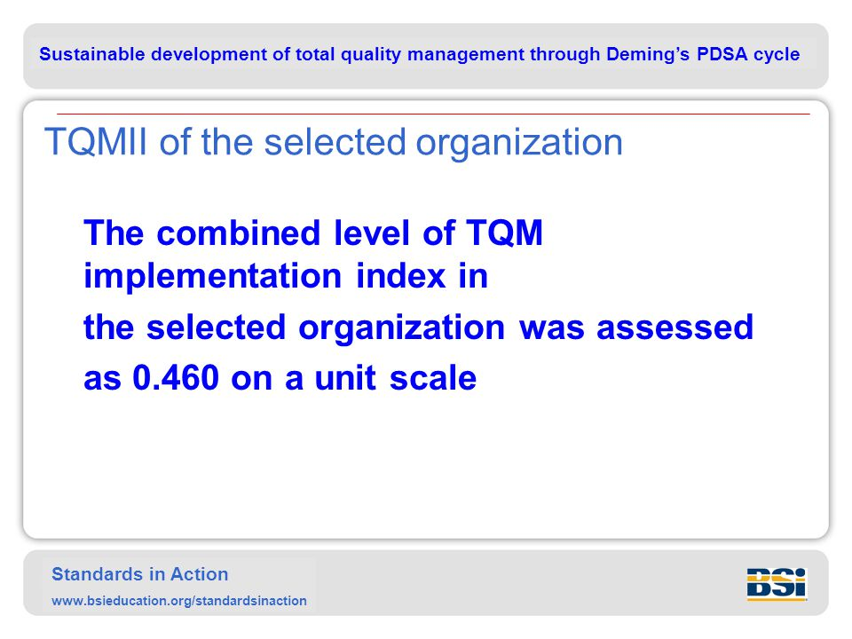 Sustainable development of total quality management through Deming's PDSA cycle Standards in Action www.bsieducation.org/standardsinaction TQMII of the selected organization The combined level of TQM implementation index in the selected organization was assessed as 0.460 on a unit scale