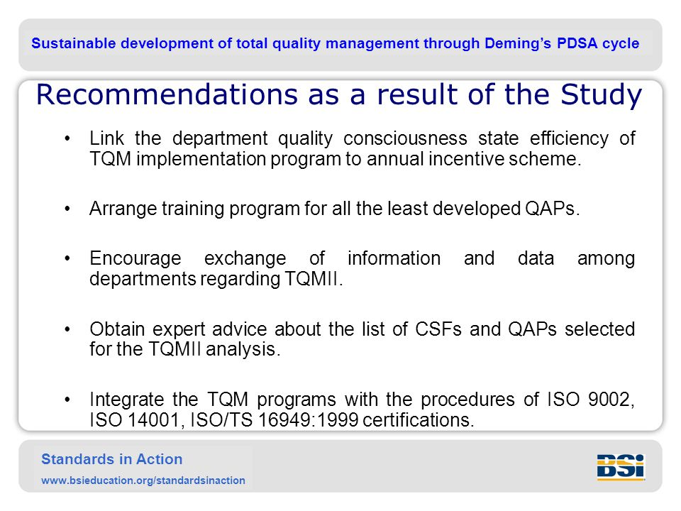 Sustainable development of total quality management through Deming's PDSA cycle Standards in Action www.bsieducation.org/standardsinaction Recommendations as a result of the Study Link the department quality consciousness state efficiency of TQM implementation program to annual incentive scheme.