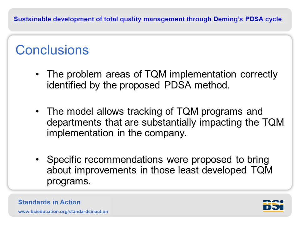 Sustainable development of total quality management through Deming's PDSA cycle Standards in Action www.bsieducation.org/standardsinaction Conclusions The problem areas of TQM implementation correctly identified by the proposed PDSA method.