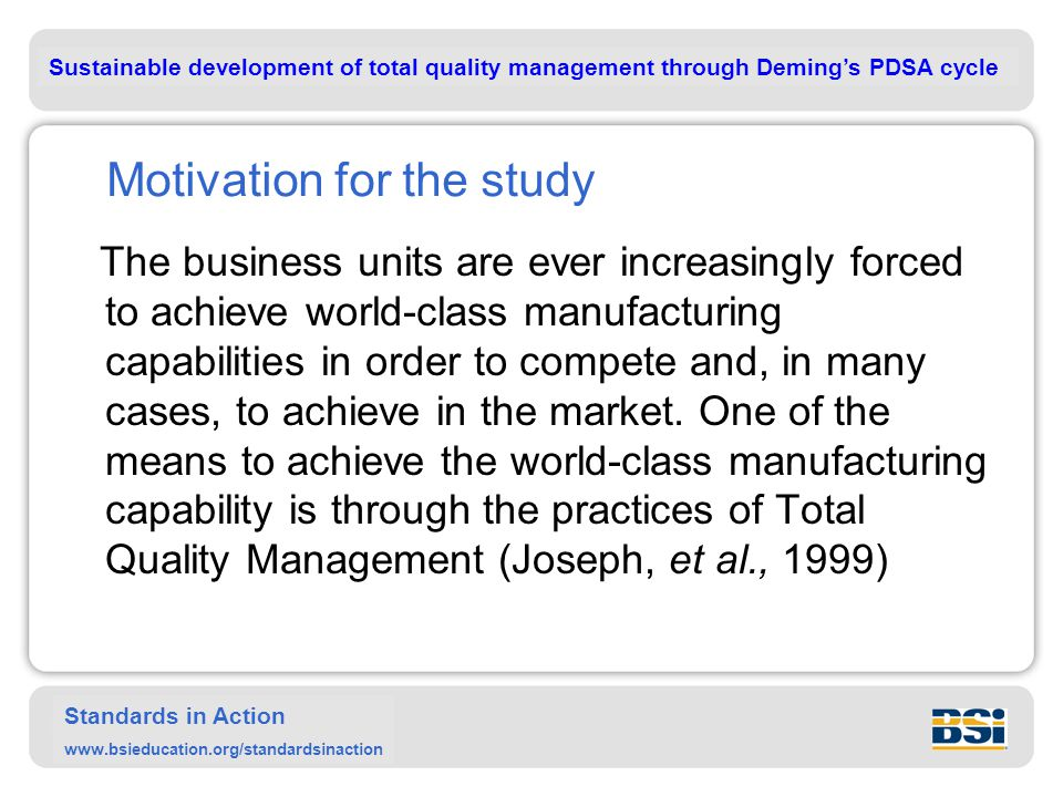 Sustainable development of total quality management through Deming's PDSA cycle Standards in Action www.bsieducation.org/standardsinaction Motivation for the study The business units are ever increasingly forced to achieve world-class manufacturing capabilities in order to compete and, in many cases, to achieve in the market.
