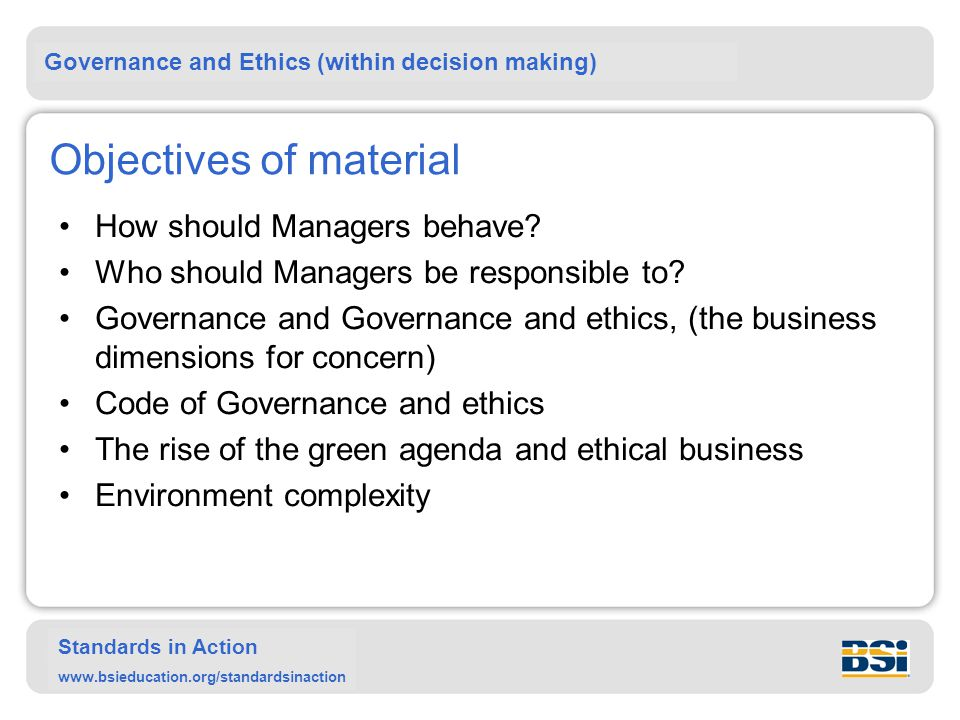 Governance and Ethics (within decision making) Standards in Action www.bsieducation.org/standardsinaction Objectives of material How should Managers behave.