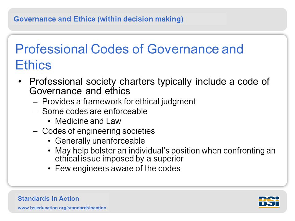 Governance and Ethics (within decision making) Standards in Action www.bsieducation.org/standardsinaction Professional Codes of Governance and Ethics Professional society charters typically include a code of Governance and ethics –Provides a framework for ethical judgment –Some codes are enforceable Medicine and Law –Codes of engineering societies Generally unenforceable May help bolster an individual's position when confronting an ethical issue imposed by a superior Few engineers aware of the codes