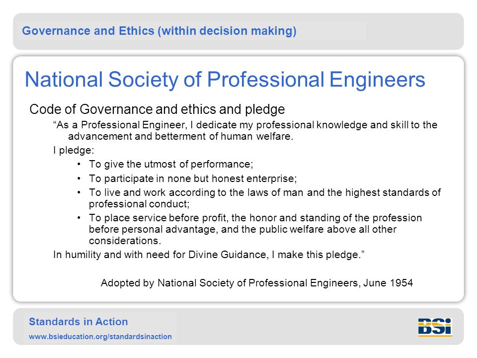 Governance and Ethics (within decision making) Standards in Action www.bsieducation.org/standardsinaction National Society of Professional Engineers Code of Governance and ethics and pledge As a Professional Engineer, I dedicate my professional knowledge and skill to the advancement and betterment of human welfare.