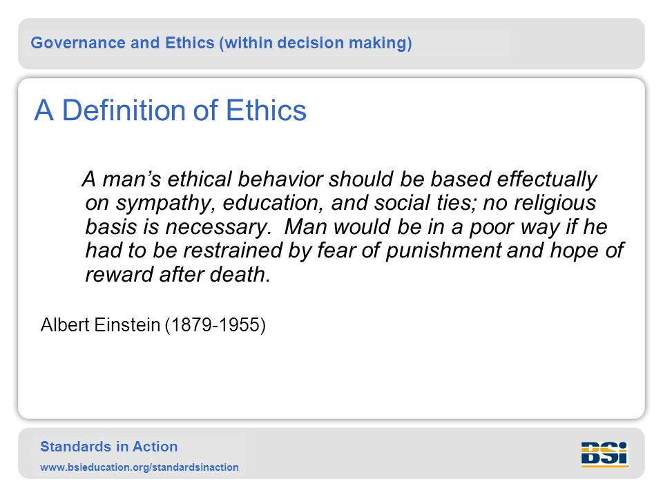 Governance and Ethics (within decision making) Standards in Action www.bsieducation.org/standardsinaction A Definition of Ethics A man's ethical behavior should be based effectually on sympathy, education, and social ties; no religious basis is necessary.