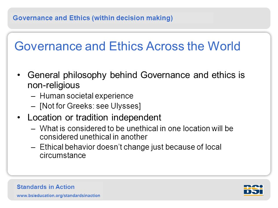 Governance and Ethics (within decision making) Standards in Action www.bsieducation.org/standardsinaction Governance and Ethics Across the World General philosophy behind Governance and ethics is non-religious –Human societal experience –[Not for Greeks: see Ulysses] Location or tradition independent –What is considered to be unethical in one location will be considered unethical in another –Ethical behavior doesn't change just because of local circumstance