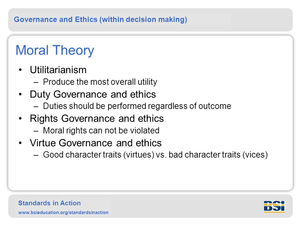 Governance and Ethics (within decision making) Standards in Action www.bsieducation.org/standardsinaction Moral Theory Utilitarianism –Produce the most overall utility Duty Governance and ethics –Duties should be performed regardless of outcome Rights Governance and ethics –Moral rights can not be violated Virtue Governance and ethics –Good character traits (virtues) vs.