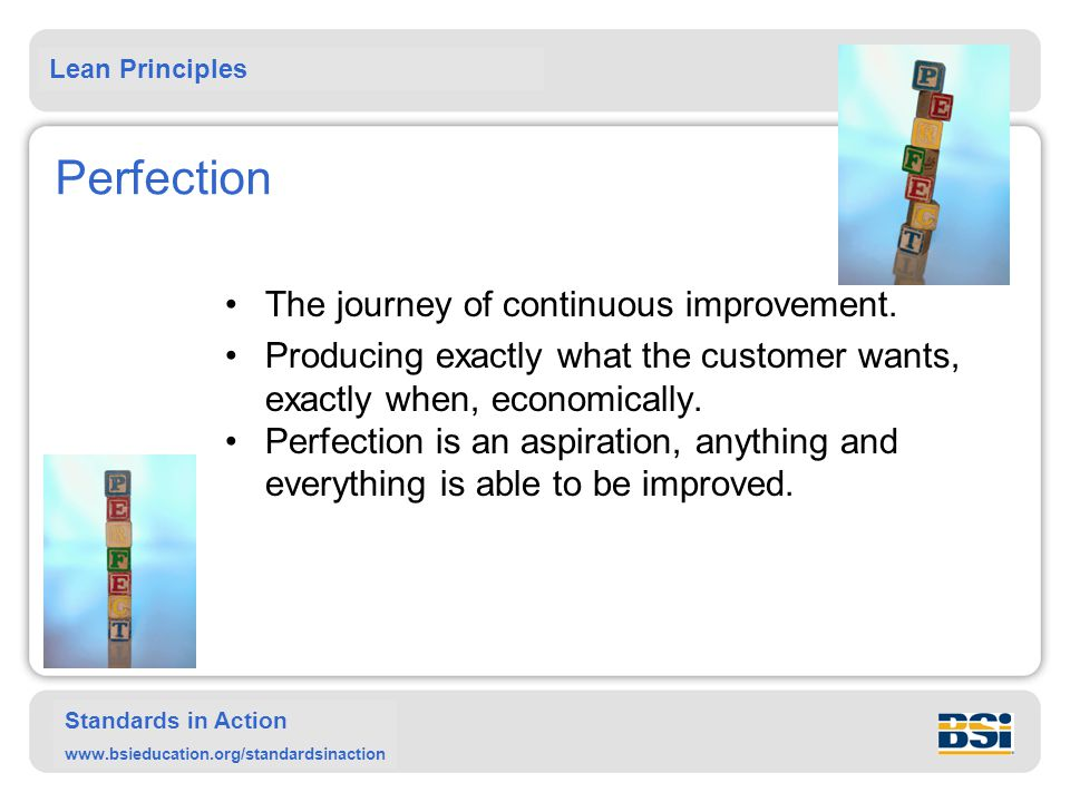 Lean Principles Standards in Action www.bsieducation.org/standardsinaction Perfection The journey of continuous improvement. Producing exactly what th